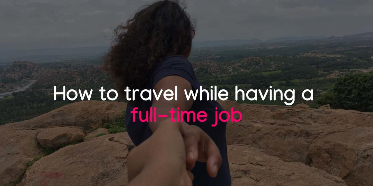 A Useful Guide to travel while working full time