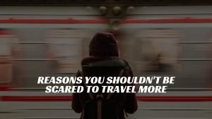reasons you shouldn't be scared to travel more