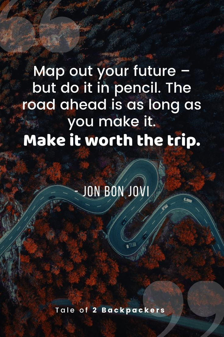 Map out your future – but do it in pencil. The road ahead is as long as you make it. Make it worth the trip - Jon Bon Jovi