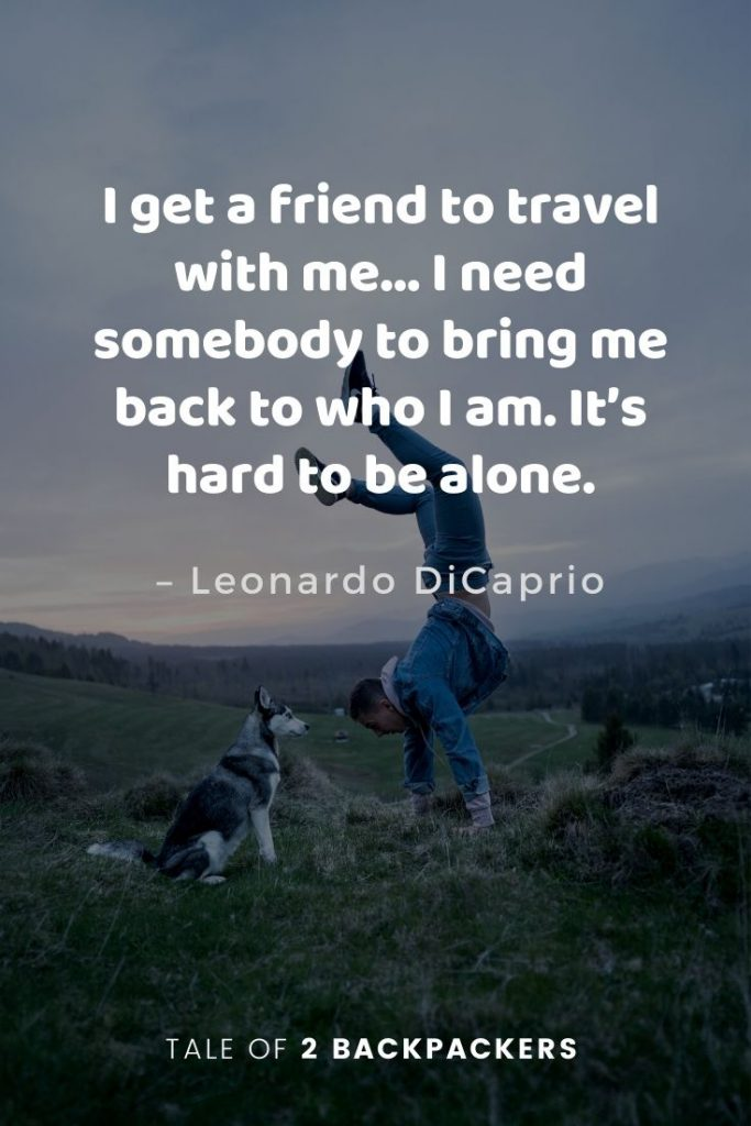 "Travel and friendship quotes - ""I get a friend to travel with me… I need somebody to bring me back to who I am. It's hard to be alone."" – Leonardo DiCaprio"