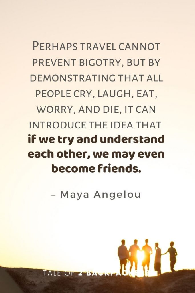 "Inspirational friendship quotes about travel and friends. ""Perhaps travel cannot prevent bigotry, but by demonstrating that all people cry, laugh, eat, worry, and die, it can introduce the idea that if we try and understand each other, we may even become friends."" – Maya Angelou"