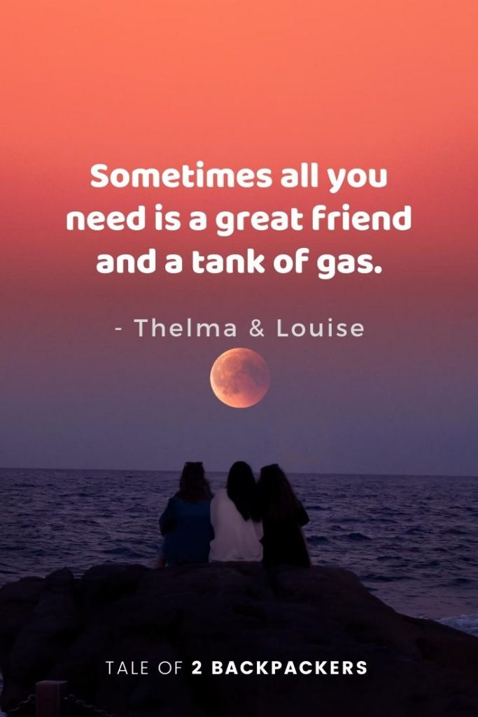"""Sometimes all you need is a great friend and a tank of gas."" – Thelma and Louise Travel with friends quotes"