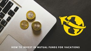 Invest in Mutual Funds for your Vacations